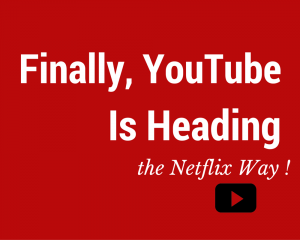 Finally, YouTube Is Heading the Netflix Way ! (1)